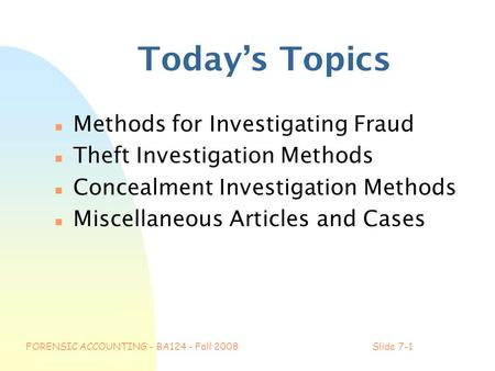 FORENSIC ACCOUNTING - BA124 - Fall 2008Slide 7-1 Today's Topics n Methods for Investigating Fraud n Theft Investigation Methods n Concealment Investigation.