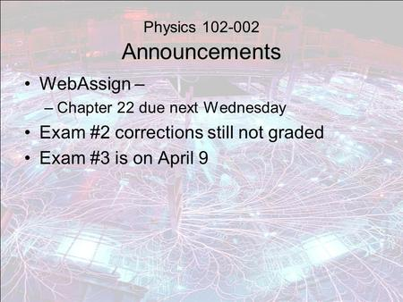 Physics 102-002 Announcements WebAssign – –Chapter 22 due next Wednesday Exam #2 corrections still not graded Exam #3 is on April 9.