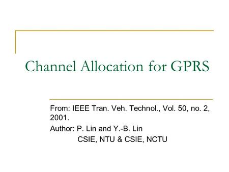 Channel Allocation for GPRS From: IEEE Tran. Veh. Technol., Vol. 50, no. 2, 2001. Author: P. Lin and Y.-B. Lin CSIE, NTU & CSIE, NCTU.