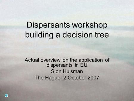 Dispersants workshop building a decision tree Actual overview on the application of dispersants in EU Sjon Huisman The Hague: 2 October 2007.