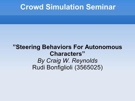 "Crowd Simulation Seminar ""Steering Behaviors For Autonomous Characters"" By Craig W. Reynolds Rudi Bonfiglioli (3565025)"