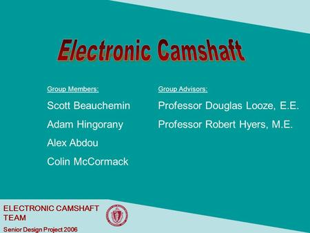 ELECTRONIC CAMSHAFT TEAM Senior Design Project 2006 Group Members: Scott Beauchemin Adam Hingorany Alex Abdou Colin McCormack Group Advisors: Professor.
