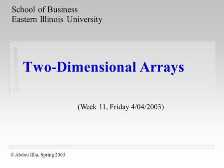 Two-Dimensional Arrays School of Business Eastern Illinois University © Abdou Illia, Spring 2003 (Week 11, Friday 4/04/2003)