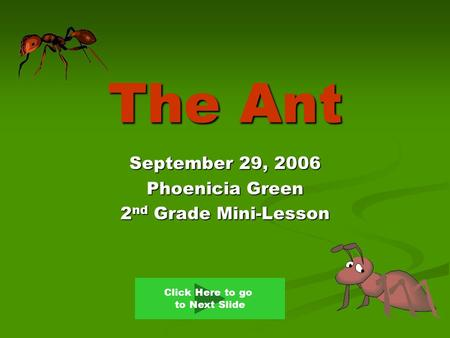 The Ant September 29, 2006 Phoenicia Green 2 nd Grade Mini-Lesson Click Here to go to Next Slide.