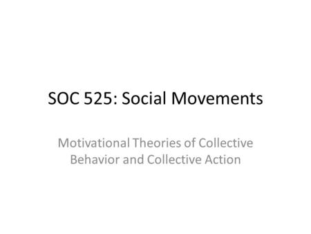SOC 525: Social Movements Motivational Theories of Collective Behavior and Collective Action.