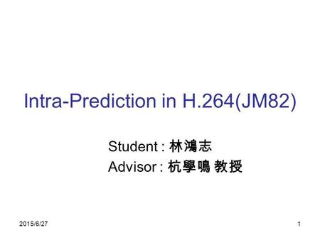 2015/6/271 Intra-Prediction in H.264(JM82) Student : 林鴻志 Advisor : 杭學鳴 教授.