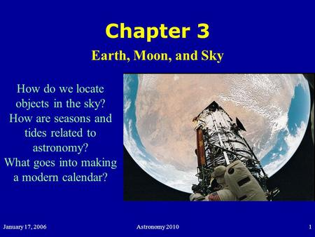 January 17, 2006Astronomy 20101 Chapter 3 Earth, Moon, and Sky How do we locate objects in the sky? How are seasons and tides related to astronomy? What.