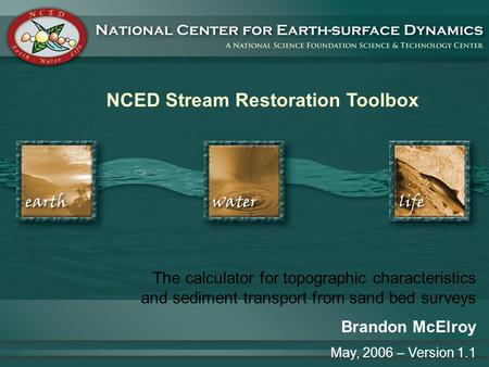 NCED Stream Restoration Toolbox The calculator for topographic characteristics and sediment transport from sand bed surveys Brandon McElroy May, 2006 –