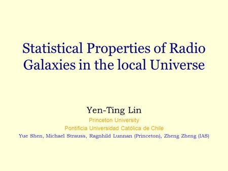 Statistical Properties of Radio Galaxies in the local Universe Yen-Ting Lin Princeton University Pontificia Universidad Católica de Chile Yue Shen, Michael.