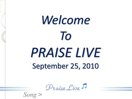Song > Welcome To PRAISE LIVE September 25, 2010.