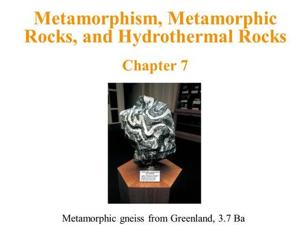 Metamorphism, Metamorphic Rocks, and Hydrothermal Rocks Chapter 7 Metamorphic gneiss from Greenland, 3.7 Ba.
