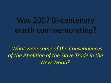 Was 2007 Bi-centenary worth commemorating? - What were some of the Consequences of the Abolition of the Slave Trade in the New World?