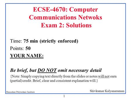 Shivkumar Kalyanaraman Rensselaer Polytechnic Institute 1 ECSE-4670: Computer Communications Netwoks Exam 2: Solutions Time: 75 min (strictly enforced)