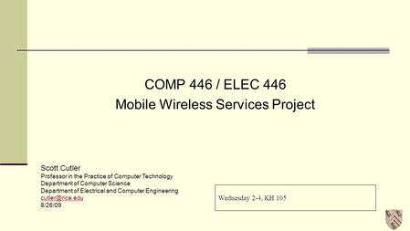 Wednesday 2-4, KH 105 COMP 446 / ELEC 446 Mobile Wireless Services Project Scott Cutler Professor in the Practice of Computer Technology Department of.