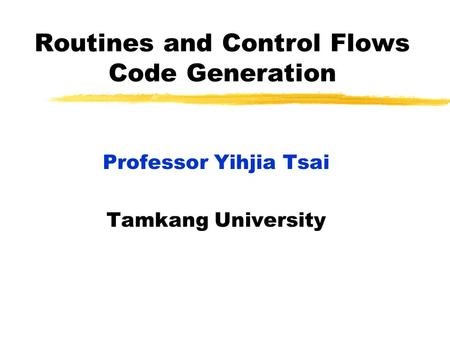 Routines and Control Flows Code Generation Professor Yihjia Tsai Tamkang University.
