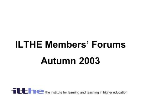 ILTHE Members' Forums Autumn 2003. What's happening with the ILTHE and the HE Academy  Members voted overwhelmingly (94.7%)for the ILTHE to merge with.