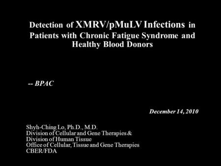 Detection of XMRV/pMuLV Infections in Patients with Chronic Fatigue Syndrome and Healthy Blood Donors Shyh-Ching Lo, Ph.D., M.D. Division of Cellular and.