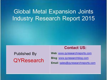Global Metal Expansion Joints Industry Research Report 2015 Published By QYResearch Contact US: Web: www.qyresearchreports.comwww.qyresearchreports.com.