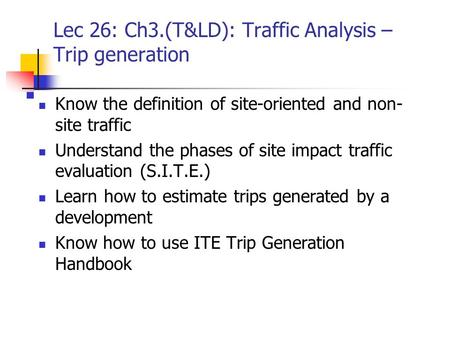 Lec 26: Ch3.(T&LD): Traffic Analysis – Trip generation Know the definition of site-oriented and non- site traffic Understand the phases of site impact.