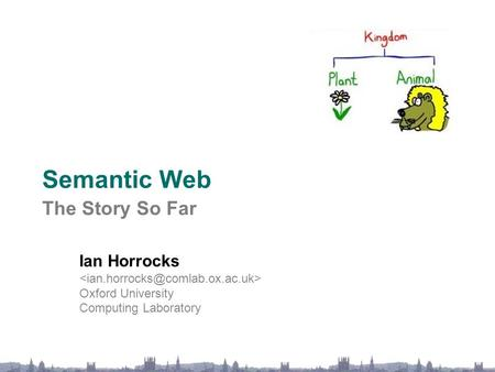 Semantic Web The Story So Far Ian Horrocks Oxford University Computing Laboratory.