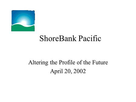 ShoreBank Pacific Altering the Profile of the Future April 20, 2002.