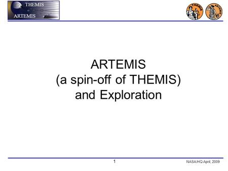1 NASA/HQ April, 2009 THEMIS ARTEMIS (a spin-off of THEMIS) and Exploration.