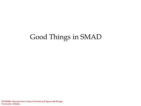 ENGR404 : Introduction to Space Systems and Spacecraft Design University of Idaho Good Things in SMAD.
