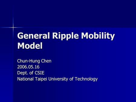 General Ripple Mobility Model Chun-Hung Chen 2006.05.16 Dept. of CSIE National Taipei University of Technology.