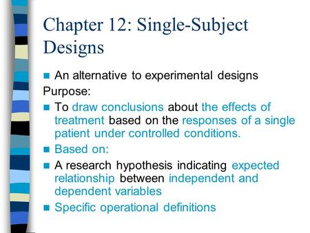 Chapter 12: Single-Subject Designs An alternative to experimental designs Purpose: To draw conclusions about the effects of treatment based on the responses.