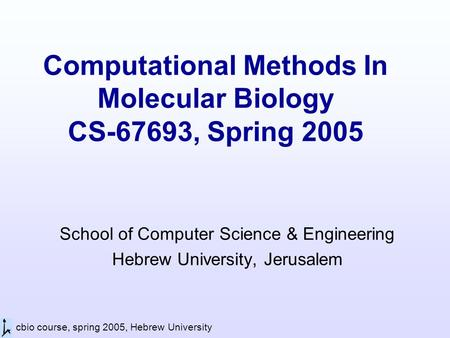 Cbio course, spring 2005, Hebrew University Computational Methods In Molecular Biology CS-67693, Spring 2005 School of Computer Science & Engineering Hebrew.