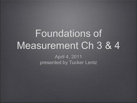 Foundations of Measurement Ch 3 & 4 April 4, 2011 presented by Tucker Lentz April 4, 2011 presented by Tucker Lentz.