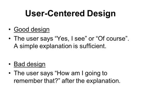 "User-Centered Design Good design The user says ""Yes, I see"" or ""Of course"". A simple explanation is sufficient. Bad design The user says ""How am I going."