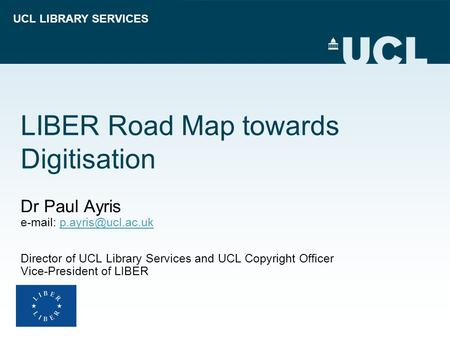 UCL LIBRARY SERVICES LIBER Road Map towards Digitisation Dr Paul Ayris   Director of UCL Library Services and.