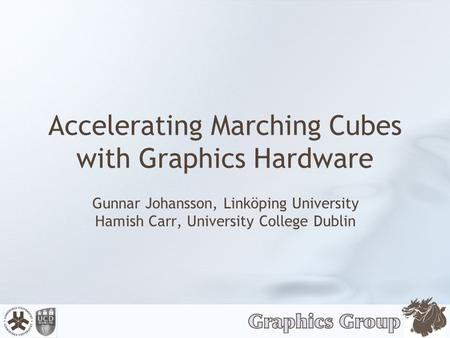Accelerating Marching Cubes with Graphics Hardware Gunnar Johansson, Linköping University Hamish Carr, University College Dublin.