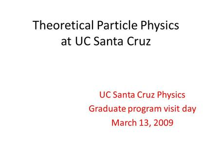 Theoretical Particle Physics at UC Santa Cruz UC Santa Cruz Physics Graduate program visit day March 13, 2009.