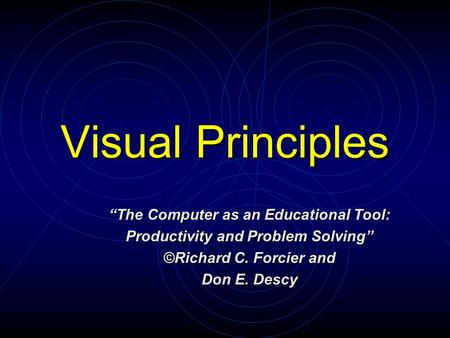 "Visual Principles ""The Computer as an Educational Tool: Productivity and Problem Solving"" ©Richard C. Forcier and Don E. Descy."