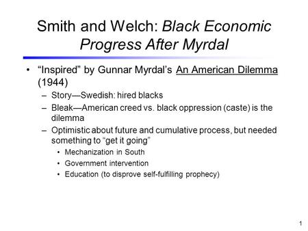 "1 Smith and Welch: Black Economic Progress After Myrdal ""Inspired"" by Gunnar Myrdal's An American Dilemma (1944) –Story—Swedish: hired blacks –Bleak—American."