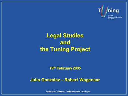 Universidad de Deusto - Rijksuniversiteit Groningen Legal Studies and the Tuning Project 19 th February 2005 Julia González – Robert Wagenaar.