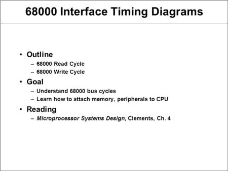 68000 Interface Timing Diagrams Outline –68000 Read Cycle –68000 Write Cycle Goal –Understand 68000 bus cycles –Learn how to attach memory, peripherals.