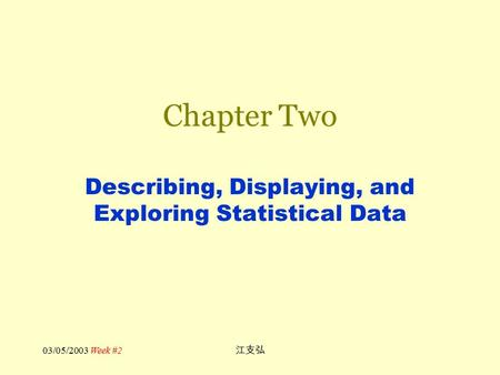 03/05/2003 Week #2 江支弘 Chapter Two Describing, Displaying, and Exploring Statistical Data.