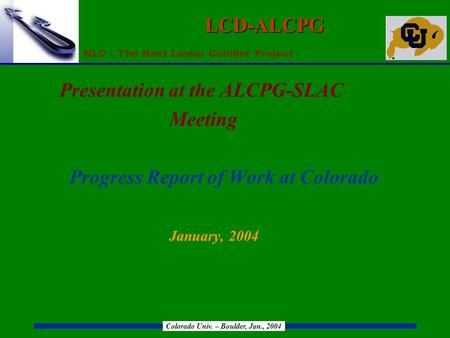 NLC – The Next Linear Collider Project Colorado Univ. – Boulder, Jan., 2004 LCD-ALCPG Presentation at the ALCPG-SLAC Meeting Progress Report of Work at.