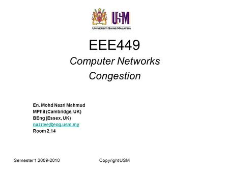 Semester 1 2009-2010Copyright USM EEE449 Computer Networks Congestion En. Mohd Nazri Mahmud MPhil (Cambridge, UK) BEng (Essex, UK) Room.