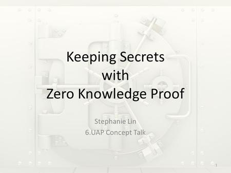 Keeping Secrets with Zero Knowledge Proof Stephanie Lin 6.UAP Concept Talk 1.