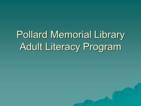 Pollard Memorial Library Adult Literacy Program. The Program  The Pollard Memorial Library's Adult Literacy Program began in 1983.  It is affiliated.