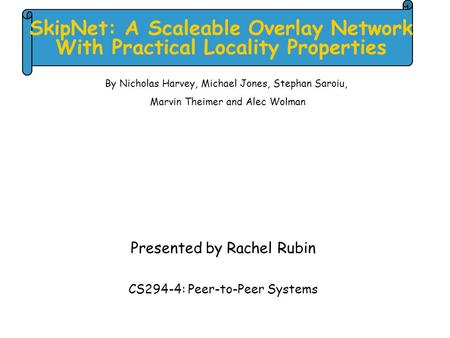 SkipNet: A Scaleable Overlay Network With Practical Locality Properties Presented by Rachel Rubin CS294-4: Peer-to-Peer Systems By Nicholas Harvey, Michael.
