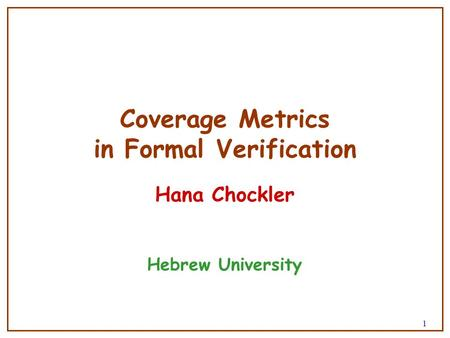 1 Coverage Metrics in Formal Verification Hana Chockler Hebrew University.