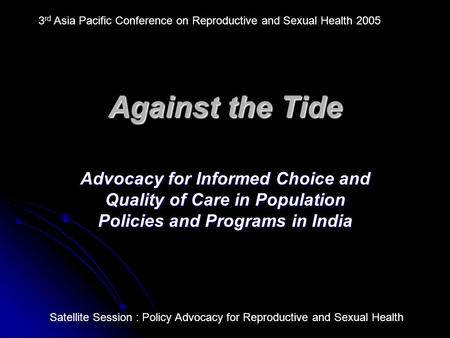 Against the Tide Advocacy for Informed Choice and Quality <strong>of</strong> Care in Population Policies and Programs in <strong>India</strong> 3 rd Asia Pacific Conference on Reproductive.