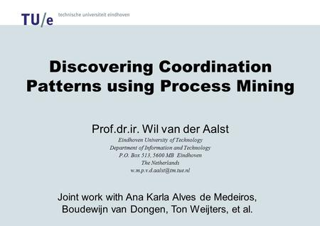 Discovering Coordination Patterns using Process Mining Prof.dr.ir. Wil van der Aalst Eindhoven University of Technology Department of Information and Technology.