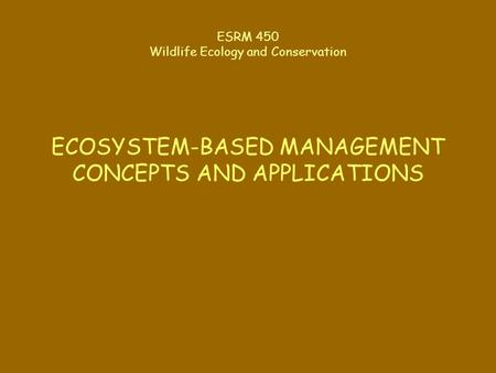 ESRM 450 Wildlife Ecology and Conservation ECOSYSTEM-BASED MANAGEMENT CONCEPTS AND APPLICATIONS.