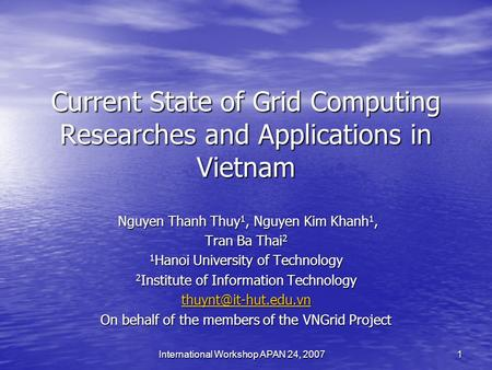 International Workshop APAN 24, 2007 1 Current State of Grid Computing Researches and Applications in Vietnam Nguyen Thanh Thuy 1, Nguyen Kim Khanh 1,